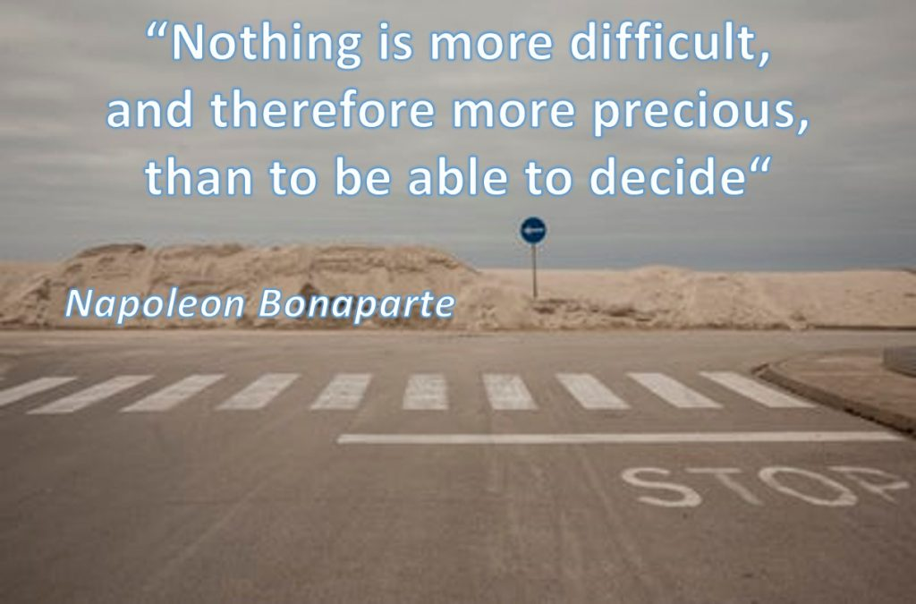 """Nothing is more difficult, and therefore more precious, than to be able to decide"" – Napoleon Bonaparte"