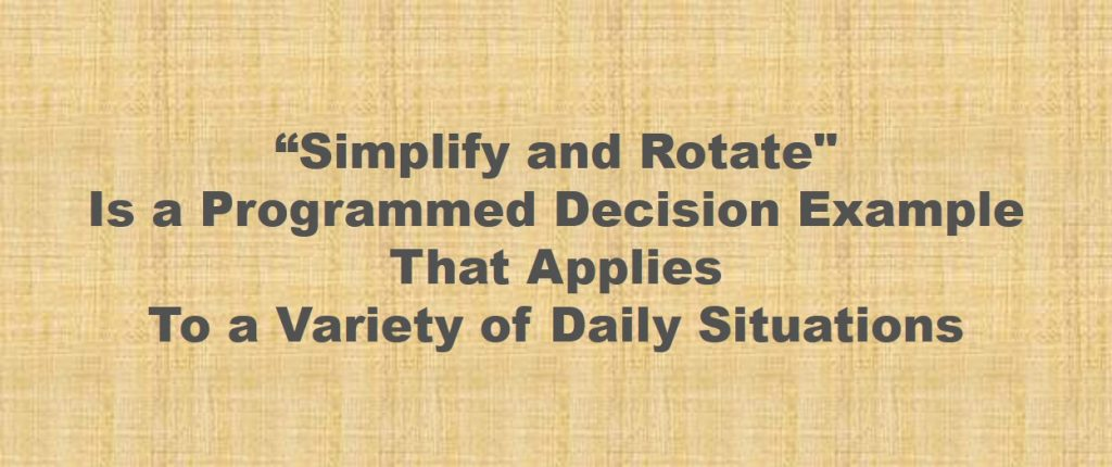 "Programmed decision example -""Simplify and Rotate"" Is a Programmed Decision Example That Applies To a Variety of Daily Situations"