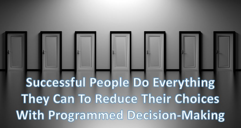 programmed-decision-making - successful people do everything they can do to reduce their choices with programmed decision-making