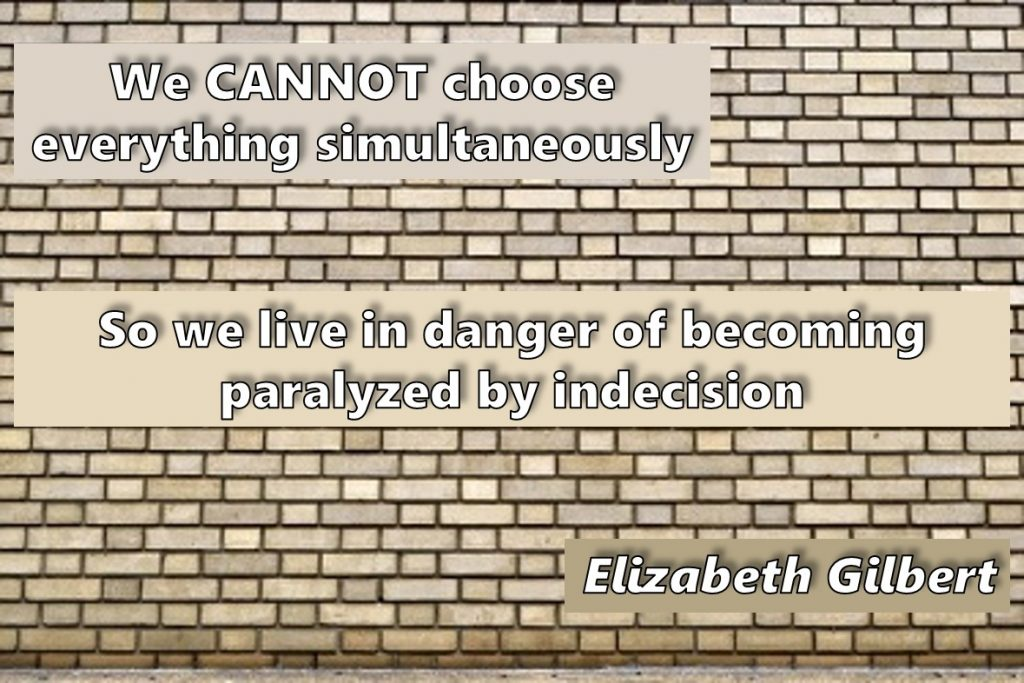 Decision paralysis – we cannot choose everything simultaneously. So we live in danger of becoming paralyzed by indecision - Elizabeth Gilbert