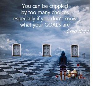 Too many options – you can be crippled by too many choices especially if you don't know what your goals are – Chip Kidd
