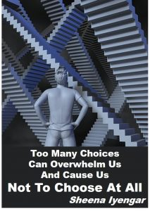 Too much choice paralysis – too many choices can overwhelm us and cause us not to choose at all – Sheena Iyengar