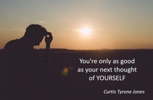 Overcoming negative self-talk - you're only as good as your next thought of yourself - Curtis Tyrone Jones
