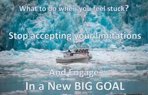What to do when you feel stuck? Stop accepting your limitations and engage in a new big goal