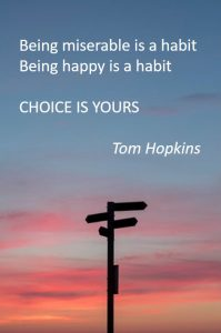 how to remove negative thinking - Being miserable is a habit. Being happy is a habit. Choice is yours - Tom Hopkins
