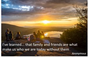 words of upliftment and encouragement - I've learned... that family and friends are what make us who we are today and without them