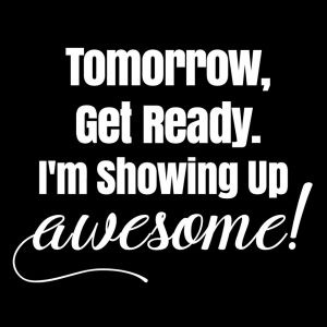 overcoming the odds - tomorrow, get ready - I'm showing up awesome!