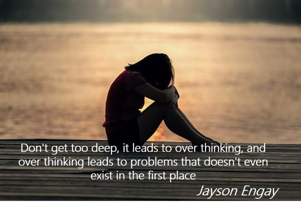 "How To Overcome Overthinking – ""Don't get too deep, it leads to over thinking, and over thinking leads to problems that doesn't even exist in the first place."" – Jayson Engay"