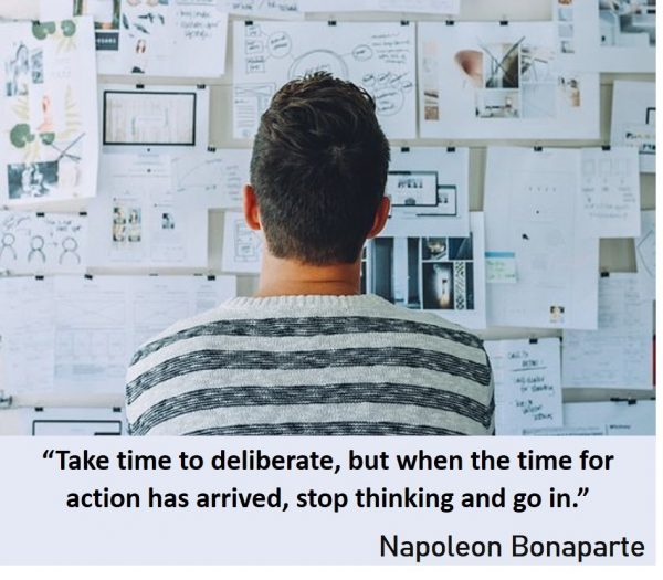 Moving forward in life - Take time to deliberate, but when the time for action has arrived, stop thinking and go in -Napoleon Bonaparte